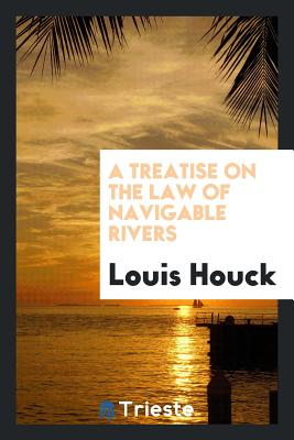 A Treatise on the Law of Navigable Rivers - Houck, Louis