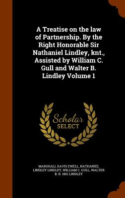 A Treatise on the Law of Partnership. by the Right Honorable Sir Nathaniel Lindley, Knt., Assisted by William C. Gull and Walter B. Lindley Volume 1 - Ewell, Marshall Davis, and Lindley, Nathaniel Lindley, and Gull, William C
