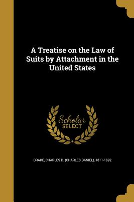 A Treatise on the Law of Suits by Attachment in the United States - Drake, Charles D (Charles Daniel) 1811 (Creator)