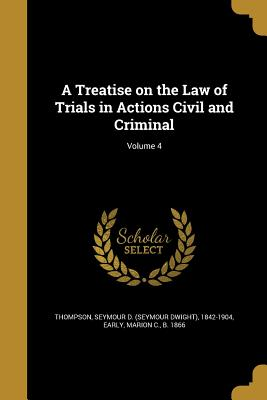 A Treatise on the Law of Trials in Actions Civil and Criminal; Volume 4 - Thompson, Seymour D (Seymour Dwight) 1 (Creator), and Early, Marion C B 1866 (Creator)