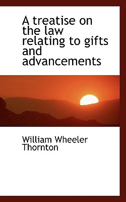 A Treatise on the Law Relating to Gifts and Advancements - Thornton, William Wheeler