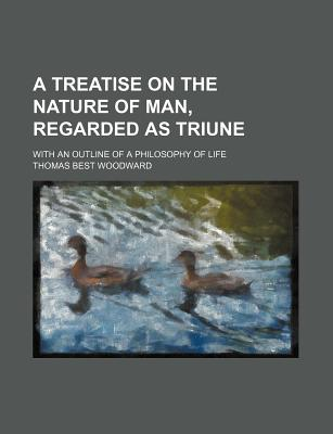 A Treatise on the Nature of Man, Regarded as Triune: With an Outline of a Philosophy of Life (1874) - Woodward, Thomas Best