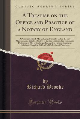 A Treatise on the Office and Practice of a Notary of England: As Connected with Mercantile Instruments, and on the Law Merchant, and Statutes, Relative to the Presentment, Acceptance, and Dishonour of Bills of Exchange, &c. and to Various Documents Relati - Brooke, Richard