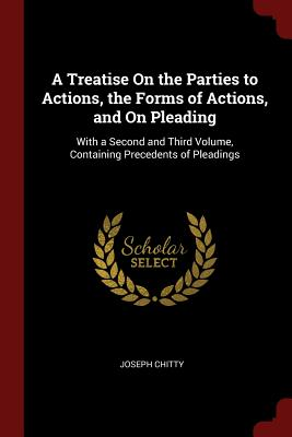 A Treatise on the Parties to Actions, the Forms of Actions, and on Pleading: With a Second and Third Volume, Containing Precedents of Pleadings - Chitty, Joseph
