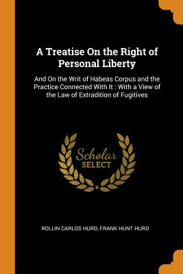 A Treatise on the Right of Personal Liberty: And on the Writ of Habeas Corpus and the Practice Connected with It: With a View of the Law of Extradition of Fugitives - Hurd, Rollin Carlos, and Hurd, Frank Hunt