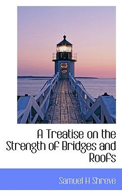 A Treatise on the Strength of Bridges and Roofs - Shreve, Samuel H
