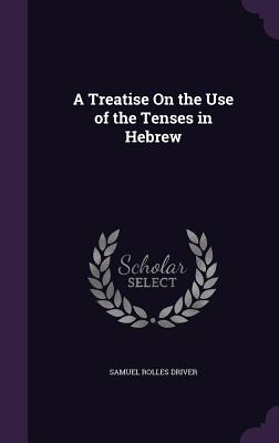 A Treatise on the Use of the Tenses in Hebrew - Driver, Samuel Rolles