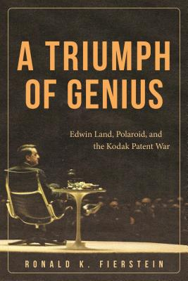 A Triumph of Genius: Edwin Land, Polaroid, and the Kodak Patent War - Fierstein, Ronald K