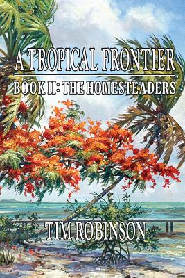 A Tropical Frontier: Book II; The Homesteaders - Robinson, Tim, Dr.