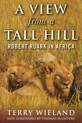 A View from a Tall Hill: Robert Ruark in Africa - Wieland, Terry, and McIntyre, Thomas (Foreword by)