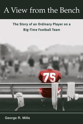 A View from the Bench: The Story of an Ordinary Player on a Big-Time Football Team - Mills, George R