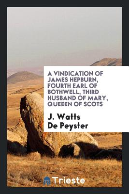 A Vindication of James Hepburn, Fourth Earl of Bothwell, Third Husband of Mary, Queeen of Scots - de Peyster, J Watts