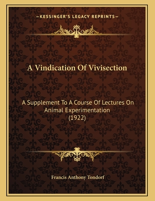 A Vindication of Vivisection: A Supplement to a Course of Lectures on Animal Experimentation (1922) - Tondorf, Francis Anthony