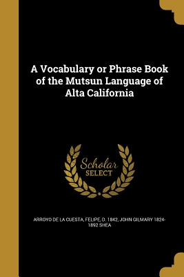 A Vocabulary or Phrase Book of the Mutsun Language of Alta California - Arroyo De La Cuesta, Felipe D 1842 (Creator), and Shea, John Gilmary 1824-1892