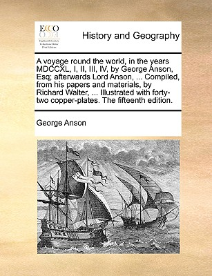A Voyage Round the World, in the Years MDCCXL, I, II, III, IV, by George Anson, Esq; Afterwards Lord Anson, ... Compiled, from His Papers and Materials, by Richard Walter, ... Illustrated with Forty-Two Copper-Plates. the Fifteenth Edition. - Anson, George
