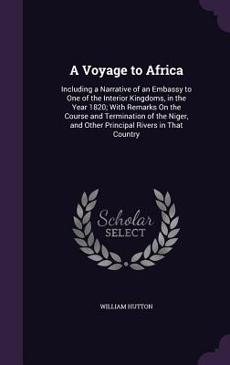 A Voyage to Africa: Including a Narrative of an Embassy to One of the Interior Kingdoms, in the Year 1820; With Remarks on the Course and Termination of the Niger, and Other Principal Rivers in That Country - Hutton, William