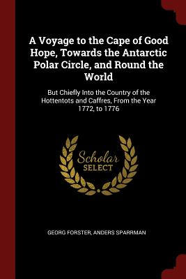A Voyage to the Cape of Good Hope, Towards the Antarctic Polar Circle, and Round the World: But Chiefly Into the Country of the Hottentots and Caffres, from the Year 1772, to 1776 - Forster, Georg, and Sparrman, Anders