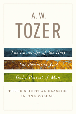 A. W. Tozer: Three Spiritual Classics in One Volume: The Knowledge of the Holy, the Pursuit of God, and God's Pursuit of Man - Tozer, A W