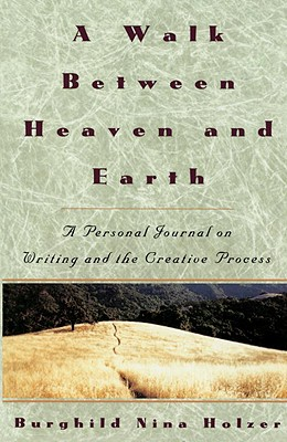 A Walk Between Heaven and Earth: A Personal Journal on Writing and the Creative Process - Holzer, Burghild Nina