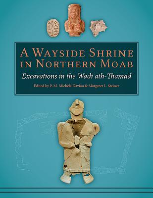 A Wayside Shrine in Northern Moab: Excavations in the Wadi Ath-Thamad - Daviau, P M Michele (Editor), and Steiner, Margreet L (Editor)