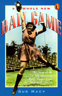 A Whole New Ball Game: The Story of the All-American Girls Professional Baseball League - Macy, Sue