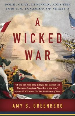 A Wicked War: Polk, Clay, Lincoln, and the 1846 U.S. Invasion of Mexico - Greenberg, Amy S