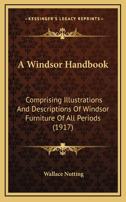 A Windsor Handbook: Comprising Illustrations and Descriptions of Windsor Furniture of All Periods (1917) - Nutting, Wallace