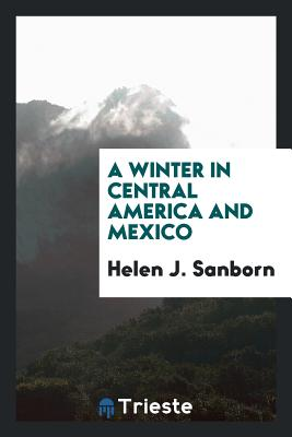 A Winter in Central America and Mexico - Sanborn, Helen J
