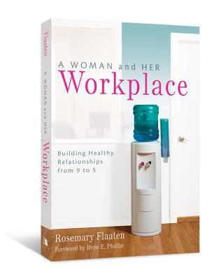 A Woman and Her Workplace: Building Healthy Relationships from 9 to 5 - Flaaten, Rosemary