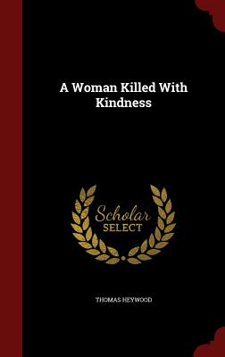 A Woman Killed with Kindness - Heywood, Thomas, Professor
