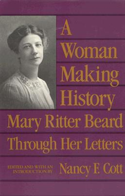 A Woman Making History: Mary Ritter Beard Through Her Letters - Beard, Mary Ritter, and Cott, Nancy F (Editor)