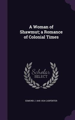 A Woman of Shawmut; A Romance of Colonial Times - Carpenter, Edmund J 1845-1924