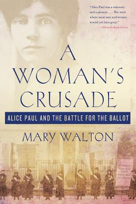 A Woman's Crusade: Alice Paul and the Battle for the Ballot - Walton, Mary
