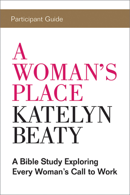 A Woman's Place Participant Guide: A Bible Study Exploring Every Woman's Call to Work - Foundry Media LLC