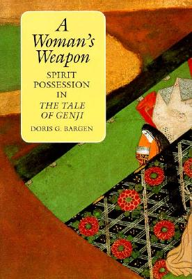 """A Woman's Weapon: Spirit Possession in the """"Tale of Genji"""" - Bargen, Doris G."""