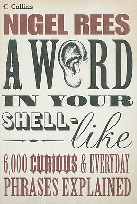 A Word in Your Shell-Like: 6,000 Curious & Everyday Phrases Explained - Rees, Nigel