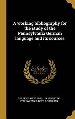 A Working Bibliography for the Study of the Pennsylvania German Language and Its Sources (Classic Reprint) - Springer, Otto