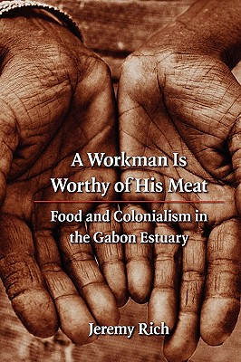 A Workman Is Worthy of His Meat: Food and Colonialism in the Gabon Estuary - Rich, Jeremy, PH.D., Ma, Ba