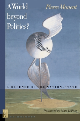 A World beyond Politics?: A Defense of the Nation-State - Manent, Pierre, and LePain, Marc A. (Translated by)