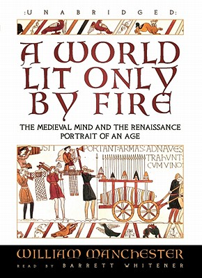 A World Lit Only by Fire: The Medieval Mind and the Renaissance: Portrait of an Age - Manchester, William, and Whitener, Barrett (Read by)