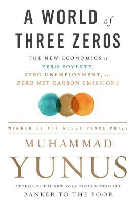 A World of Three Zeros: The New Economics of Zero Poverty, Zero Unemployment, and Zero Net Carbon Emissions - Yunus, Muhammad