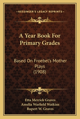 A Year Book for Primary Grades: Based on Froebel's Mother Plays (1908) - Graves, Etta Merrick, and Watkins, Amelia Warfield