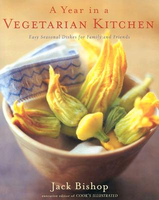 A Year in a Vegetarian Kitchen: Easy Seasonal Dishes for Family and Friends - Bishop, Jack, and Jung, Richard G (Photographer)