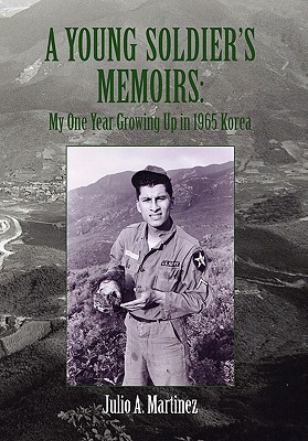 A Young Soldier's Memoirs: My One Year Growing Up in 1965 Korea - Martinez, Julio A