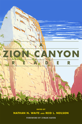 A Zion Canyon Reader - Waite, Nathan N. (Editor), and Neilson, Reid L. (Editor), and Hafen, Lyman (Foreword by)