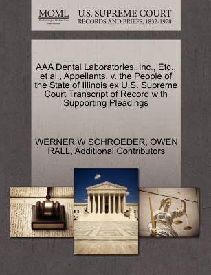 AAA Dental Laboratories, Inc., Etc., et al., Appellants, V. the People of the State of Illinois Ex U.S. Supreme Court Transcript of Record with Supporting Pleadings - Schroeder, Werner W, and Rall, Owen, and Additional Contributors