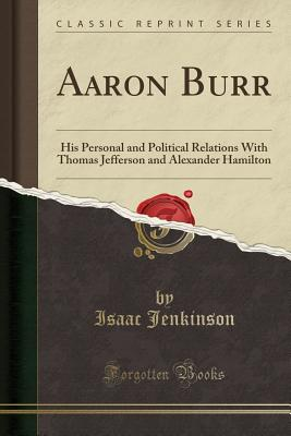Aaron Burr: His Personal and Political Relations with Thomas Jefferson and Alexander Hamilton (Classic Reprint) - Jenkinson, Isaac