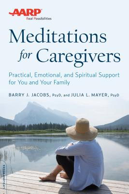 AARP Meditations for Caregivers: Practical, Emotional, and Spiritual Support for You and Your Family - Jacobs, Barry J, Psy.D., and Mayer, Julia L, Psy.D.