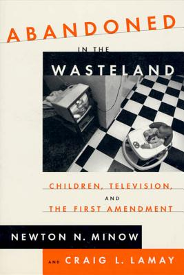 Abandoned in the Wasteland: Children, Television, & the First Amendment - Minow, Newton