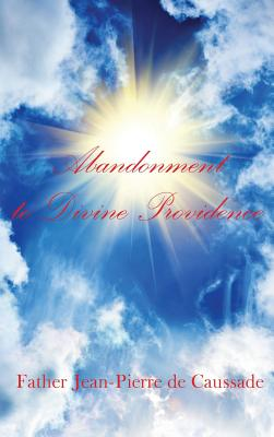 Abandonment to Divine Providence - de Caussade, Father Jean-Pierre